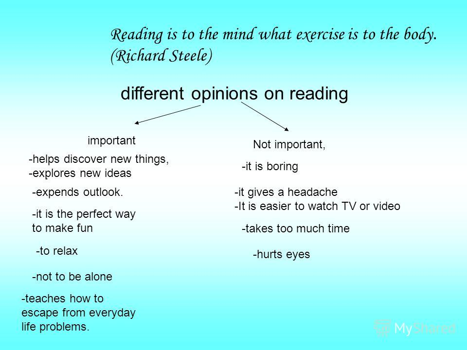 . Reading is to the mind what exercise is to the body. (Richard Steele) different opinions on reading important Not important, -it is the perfect way to make fun -to relax -not to be alone -helps discover new things, -explores new ideas -expends outl
