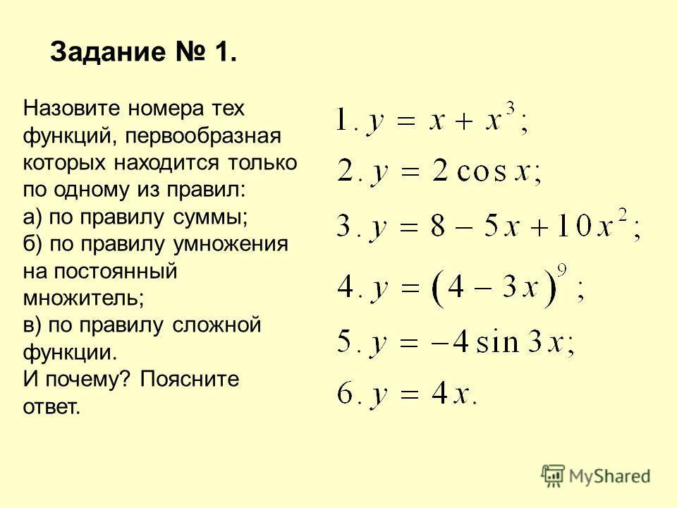 Задание 1. Назовите номера тех функций, первообразная которых находится только по одному из правил: а) по правилу суммы; б) по правилу умножения на постоянный множитель; в) по правилу сложной функции. И почему? Поясните ответ.