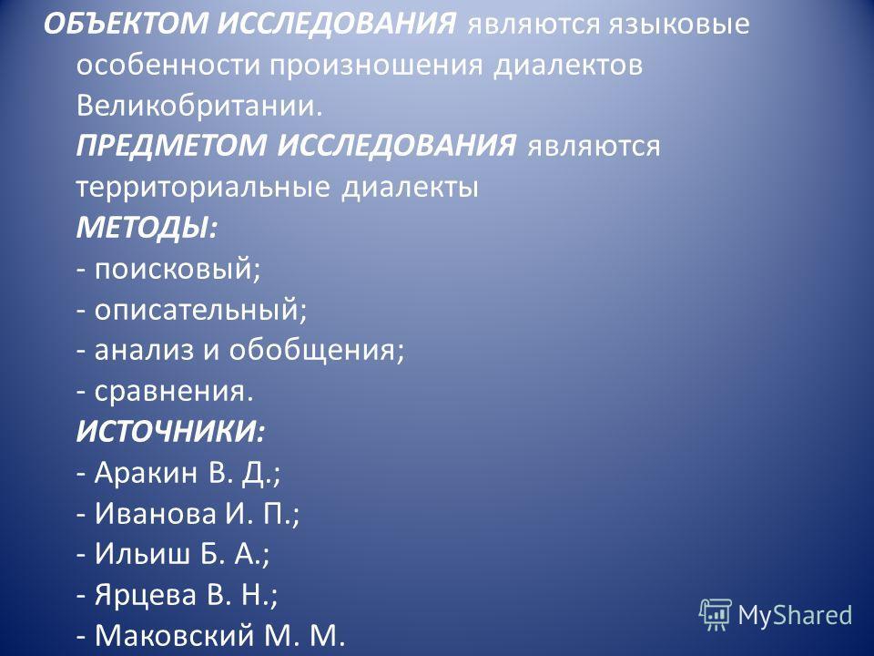 ОБЪЕКТОМ ИССЛЕДОВАНИЯ являются языковые особенности произношения диалектов Великобритании. ПРЕДМЕТОМ ИССЛЕДОВАНИЯ являются территориальные диалекты МЕТОДЫ: - поисковый; - описательный; - анализ и обобщения; - сравнения. ИСТОЧНИКИ: - Аракин В. Д.; - И