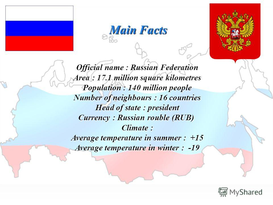 Main Facts Official name : Russian Federation Area : 17.1 million square kilometres Population : 140 million people Number of neighbours : 16 countries Head of state : president Currency : Russian rouble (RUB) Climate : Average temperature in summer