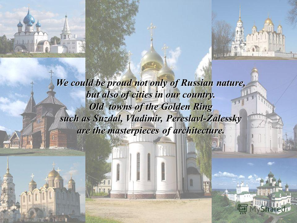 We could be proud not only of Russian nature, but also of cities in our country. Old towns of the Golden Ring such as Suzdal, Vladimir, Pereslavl-Zalessky are the masterpieces of architecture.