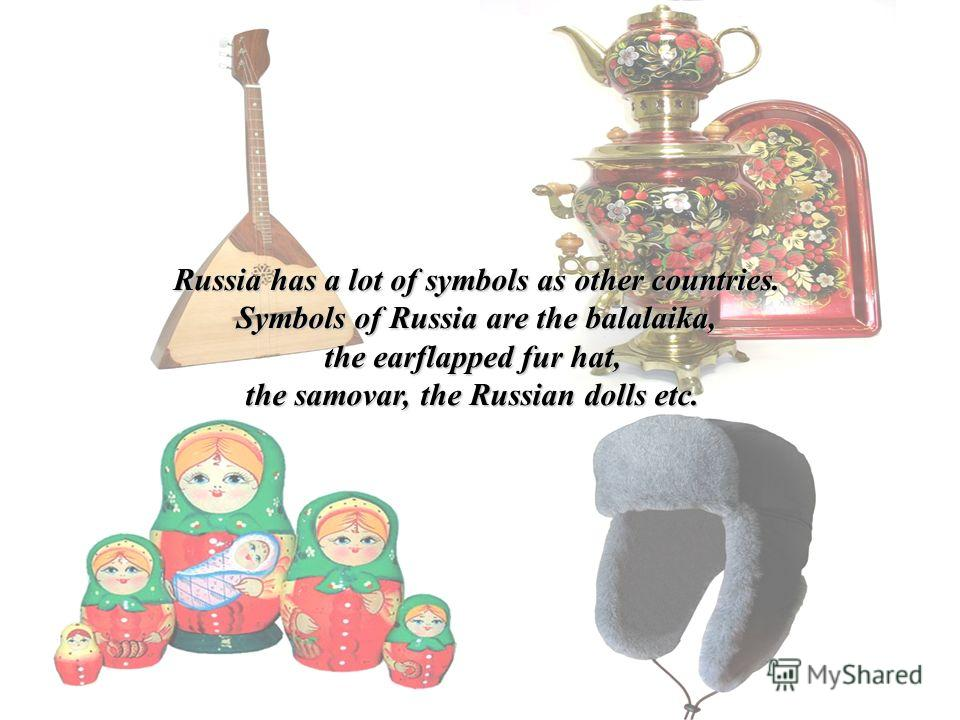 Russia has a lot of symbols as other countries. Symbols of Russia are the balalaika, the earflapped fur hat, the samovar, the Russian dolls etc.