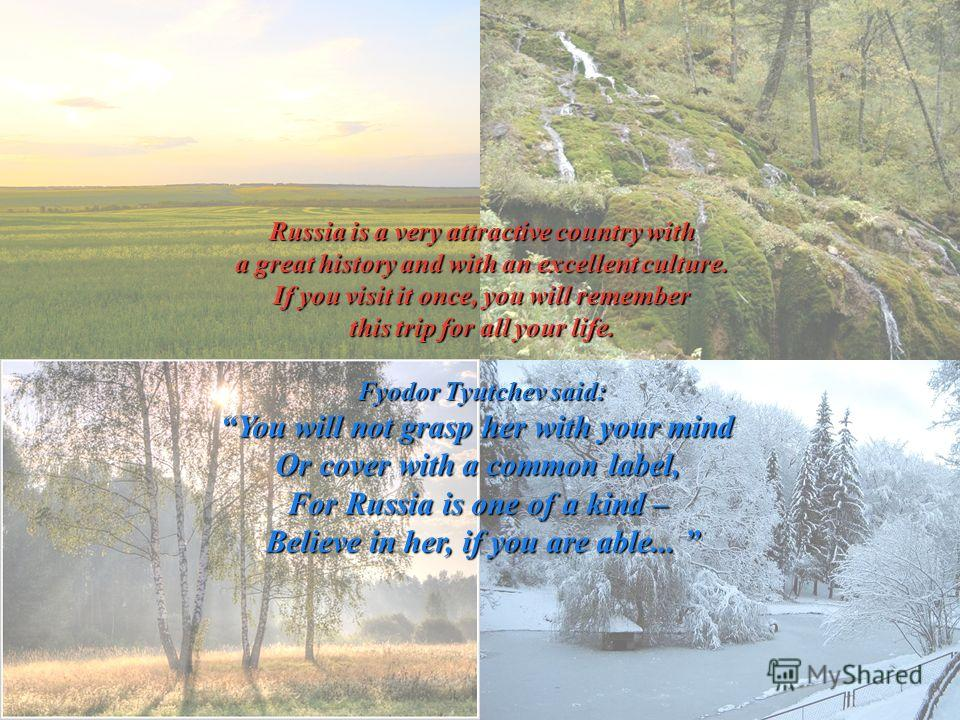 Russia is a very attractive country with a great history and with an excellent culture. If you visit it once, you will remember this trip for all your life. Fyodor Tyutchev said: You will not grasp her with your mind Or cover with a common label, For