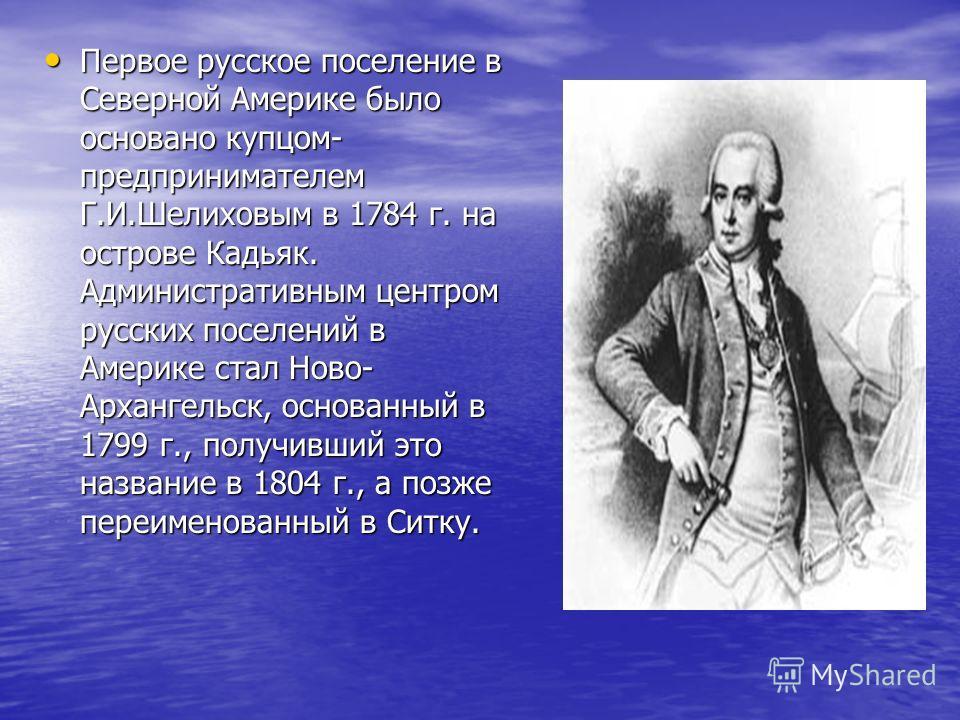 Первое русское поселение в Северной Америке было основано купцом- предпринимателем Г.И.Шелиховым в 1784 г. на острове Кадьяк. Административным центром русских поселений в Америке стал Ново- Архангельск, основанный в 1799 г., получивший это название в