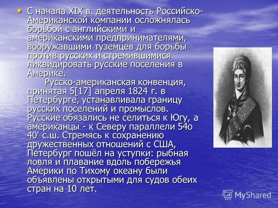 С начала XIX в. деятельность Российско- Американской компании осложнялась борьбой с английскими и американскими предпринимателями, вооружавшими туземцев для борьбы против русских и стремившимися ликвидировать русские поселения в Америке. Русско-амери