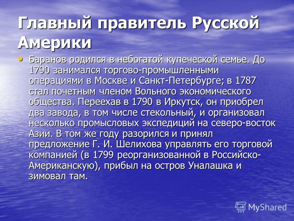 Главный правитель Русской Америки Баранов родился в небогатой купеческой семье. До 1790 занимался торгово-промышленными операциями в Москве и Санкт-Петербурге; в 1787 стал почетным членом Вольного экономического общества. Переехав в 1790 в Иркутск, о
