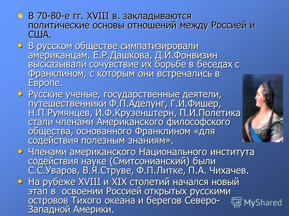 В 70-80-е гг. XVIII в. закладываются политические основы отношений между Россией и США. В 70-80-е гг. XVIII в. закладываются политические основы отношений между Россией и США. В русском обществе симпатизировали американцам. Е.Р.Дашкова, Д.И.Фонвизин