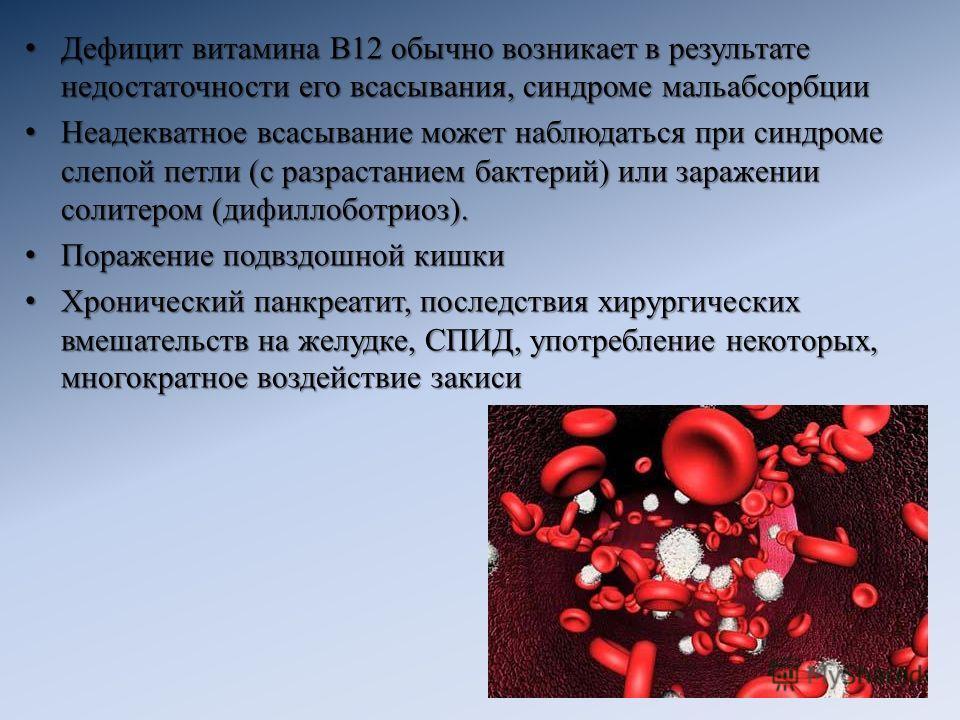 Дефицит витамина B12 обычно возникает в результате недостаточности его всасывания, синдроме мальабсорбции Дефицит витамина B12 обычно возникает в результате недостаточности его всасывания, синдроме мальабсорбции Неадекватное всасывание может наблюдат