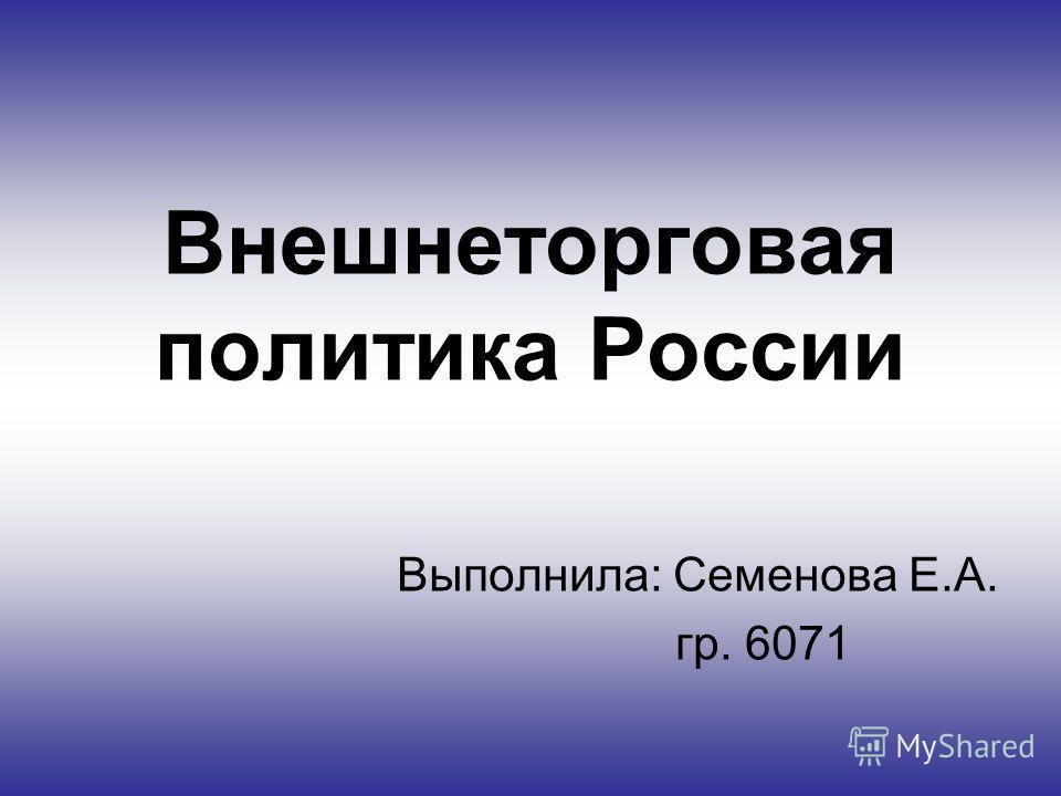 Внешнеторговая политика России Выполнила: Семенова Е.А. гр. 6071