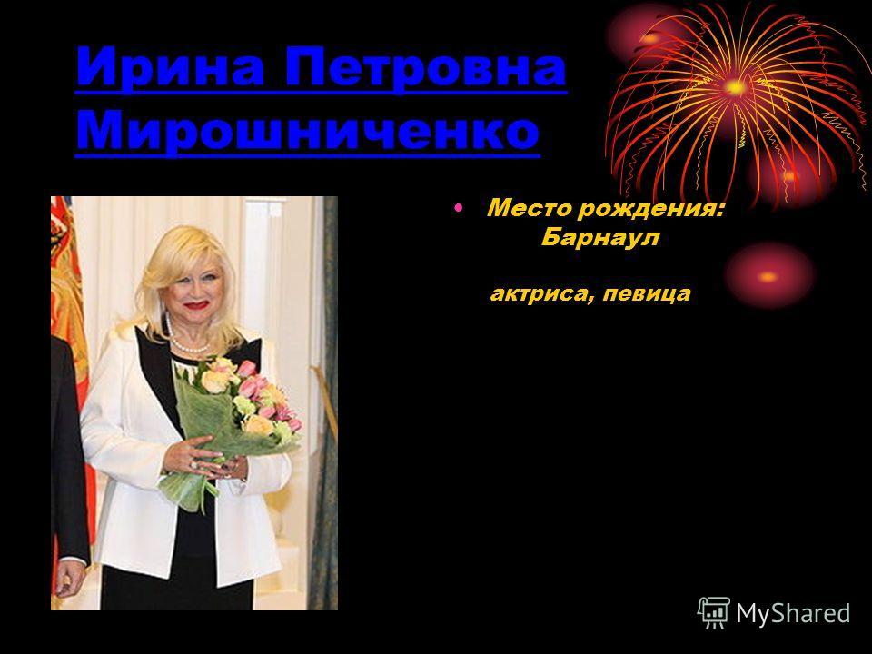 Ирина Петровна Мирошниченко Место рождения: Барнаул актриса, певица