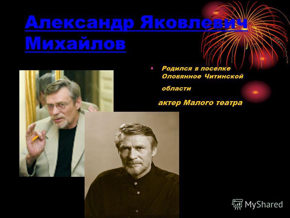 Александр Яковлевич Михайлов Родился в поселке Оловянное Читинской области актер Малого театра