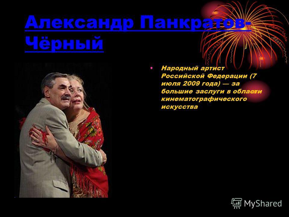 Александр Панкратов- Чёрный Народный артист Российской Федерации (7 июля 2009 года) за большие заслуги в области кинематографического искусства