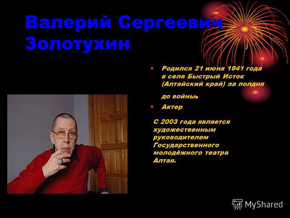 Валерий Сергеевич Золотухин Родился 21 июня 1941 года в селе Быстрый Исток (Алтайский край) за полдня до войны. Актер С 2003 года является художественным руководителем Государственного молодёжного театра Алтая.