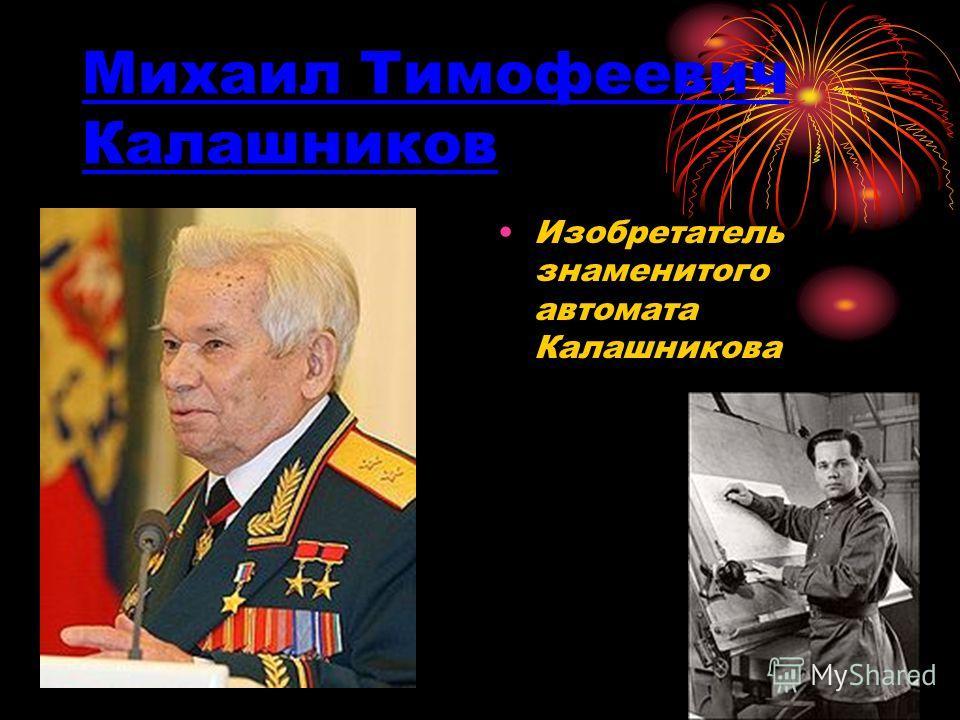 Михаил Тимофеевич Калашников Изобретатель знаменитого автомата Калашникова