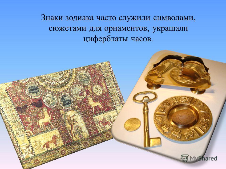 Знаки зодиака часто служили символами, сюжетами для орнаментов, украшали циферблаты часов.