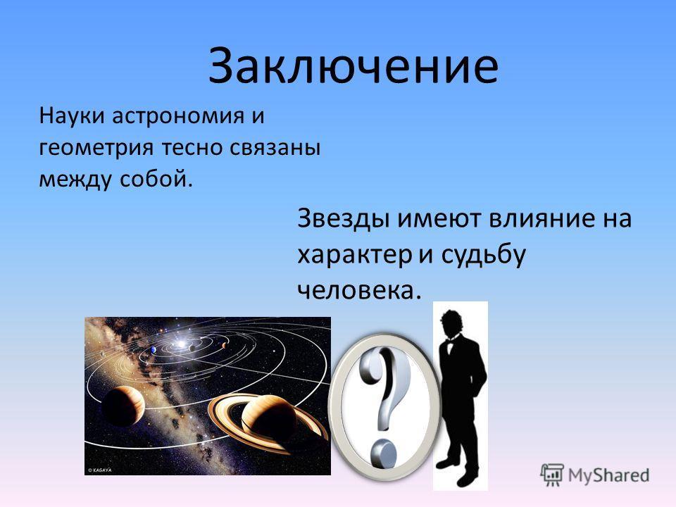 Науки астрономия и геометрия тесно связаны между собой. Заключение Звезды имеют влияние на характер и судьбу человека.