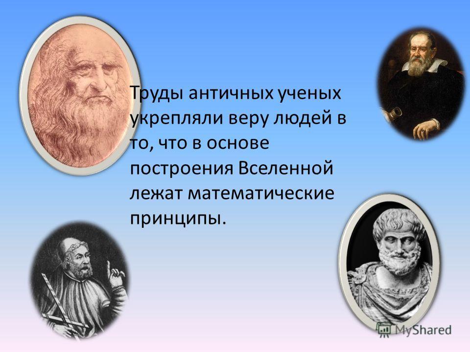 Труды античных ученых укрепляли веру людей в то, что в основе построения Вселенной лежат математические принципы.