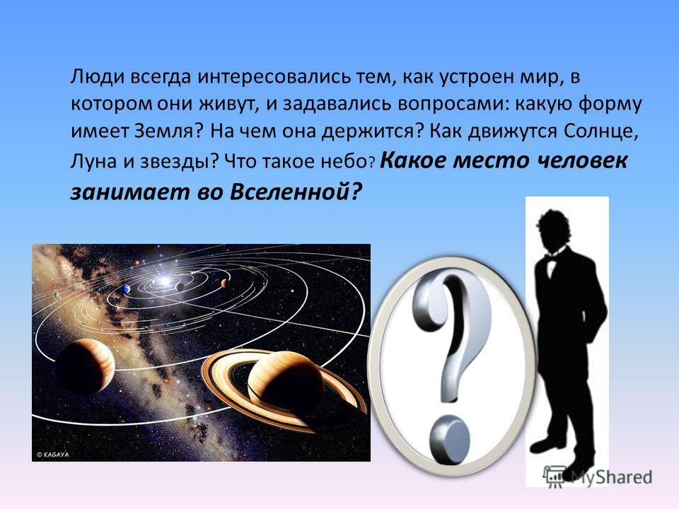 Люди всегда интересовались тем, как устроен мир, в котором они живут, и задавались вопросами: какую форму имеет Земля? На чем она держится? Как движутся Солнце, Луна и звезды? Что такое небо ? Какое место человек занимает во Вселенной?