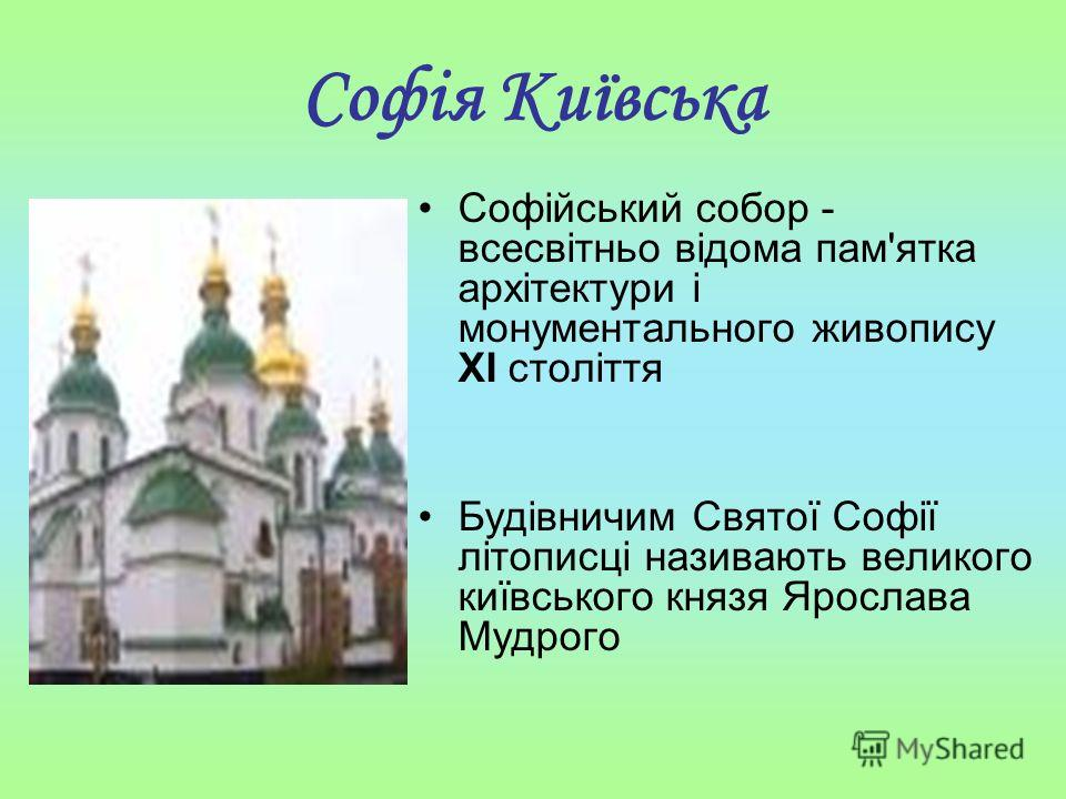 Софія Київська Софійський собор - всесвітньо відома пам'ятка архітектури і монументального живопису ХI століття Будівничим Cвятої Софії літописці називають великого київського князя Ярослава Мудрого