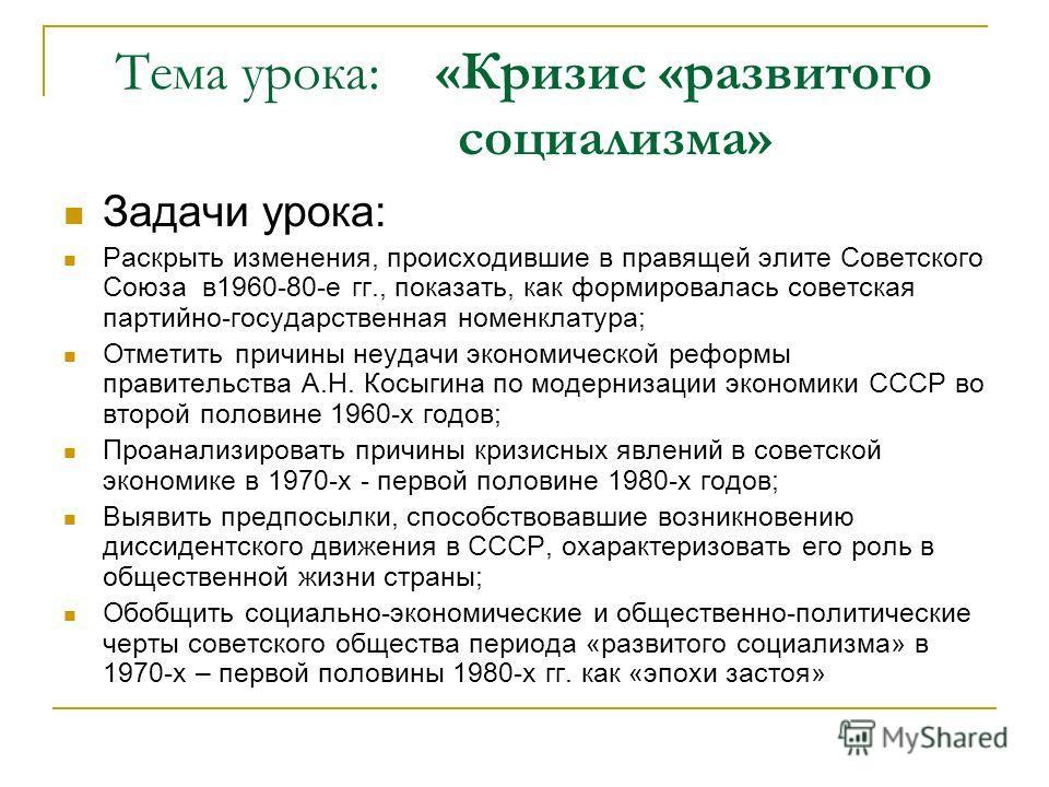 Тема урока: «Кризис «развитого социализма» Задачи урока: Раскрыть изменения, происходившие в правящей элите Советского Союза в1960-80-е гг., показать, как формировалась советская партийно-государственная номенклатура; Отметить причины неудачи экономи