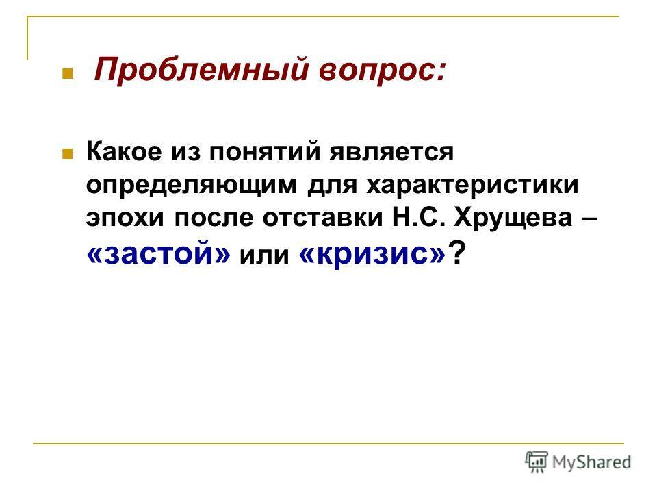 Проблемный вопрос: Какое из понятий является определяющим для характеристики эпохи после отставки Н.С. Хрущева – «застой» или «кризис»?
