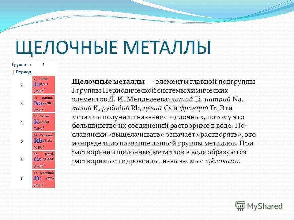 ЩЕЛОЧНЫЕ МЕТАЛЛЫ Щелочны́е мета́ллы элементы главной подгруппы I группы Периодической системы химических элементов Д. И. Менделеева: литий Li, натрий Na, калий K, рубидий Rb, цезий Cs и франций Fr. Эти металлы получили название щелочных, потому что б