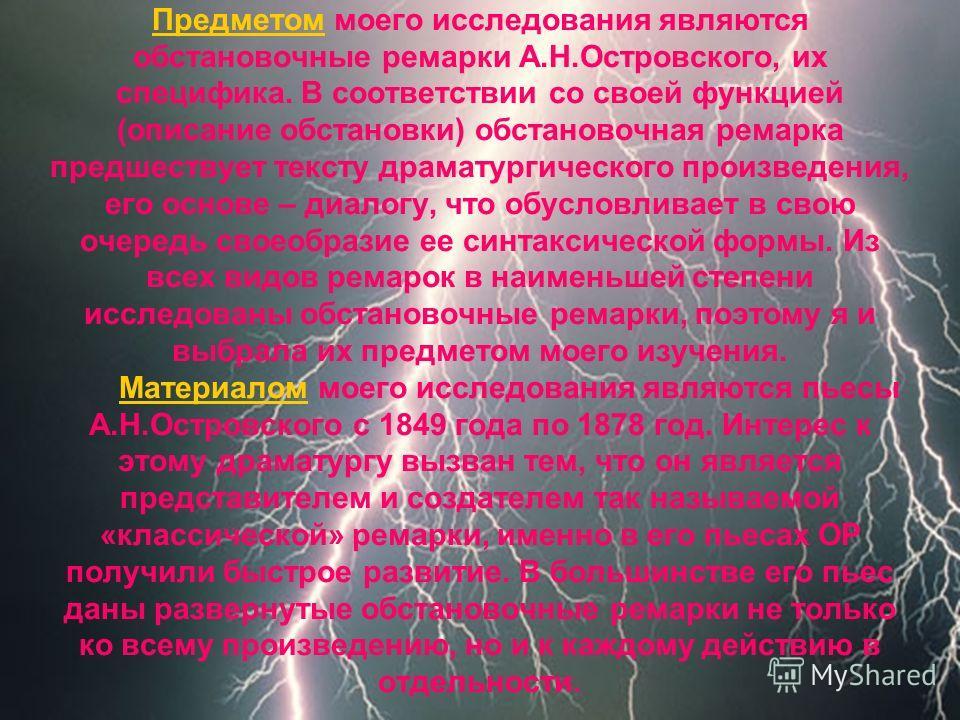 Предметом моего исследования являются обстановочные ремарки А.Н.Островского, их специфика. В соответствии со своей функцией (описание обстановки) обстановочная ремарка предшествует тексту драматургического произведения, его основе – диалогу, что обус