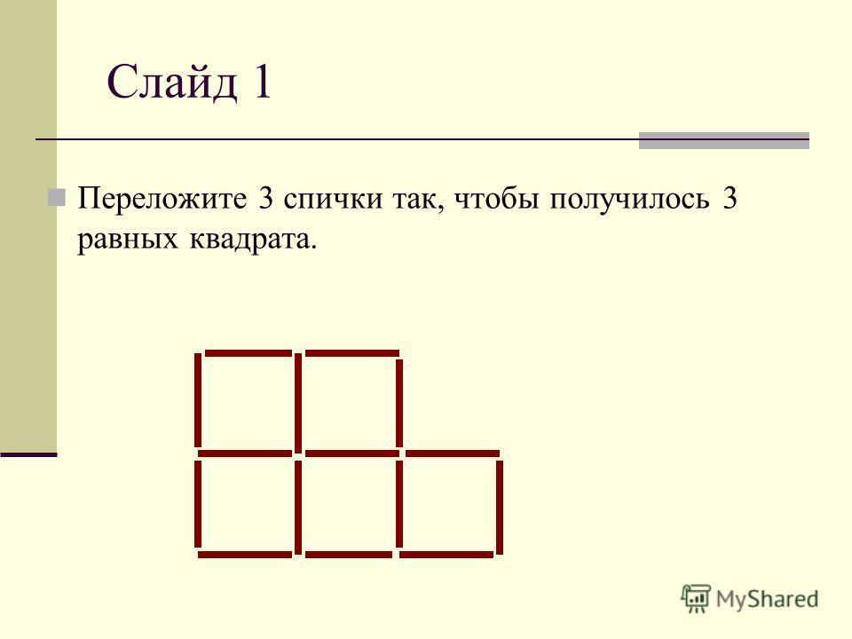 Слайд 1 Переложите 3 спички так, чтобы получилось 3 равных квадрата.