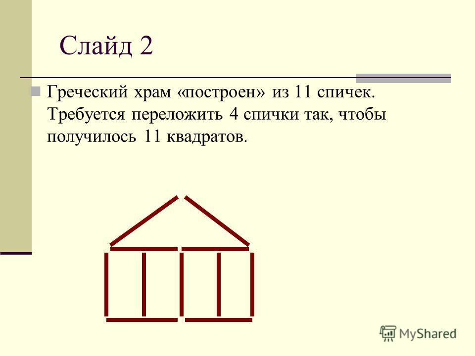 Слайд 2 Греческий храм «построен» из 11 спичек. Требуется переложить 4 спички так, чтобы получилось 11 квадратов.