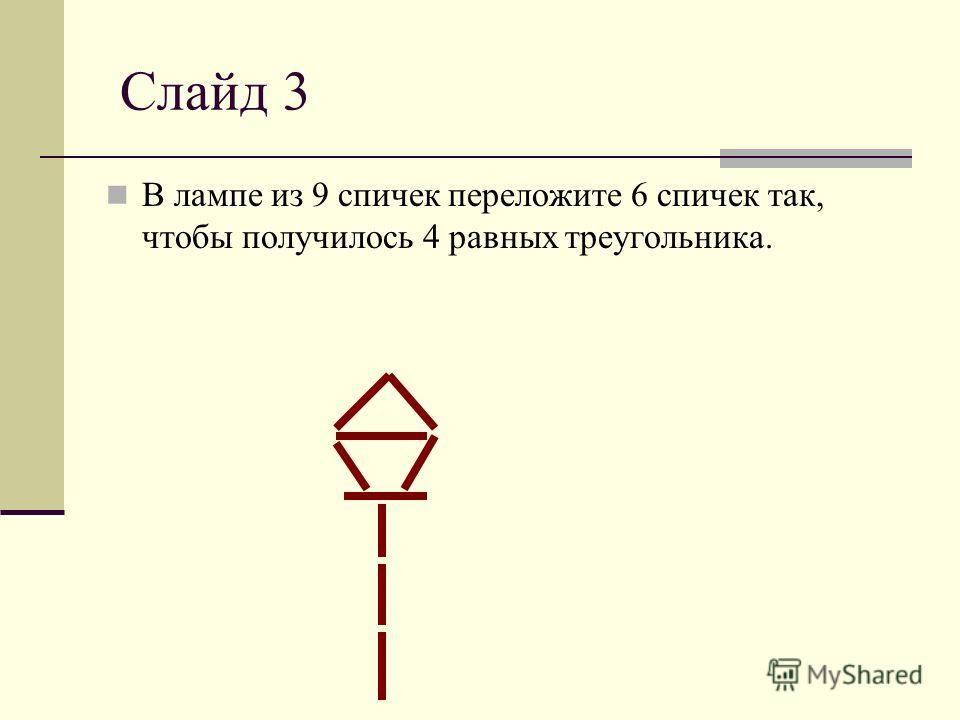 Слайд 3 В лампе из 9 спичек переложите 6 спичек так, чтобы получилось 4 равных треугольника.