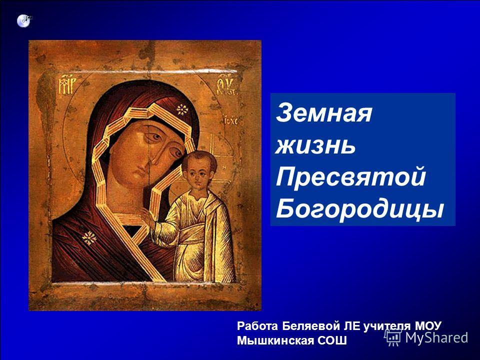 Земная жизнь Пресвятой Богородицы Работа Беляевой ЛЕ учителя МОУ Мышкинская СОШ