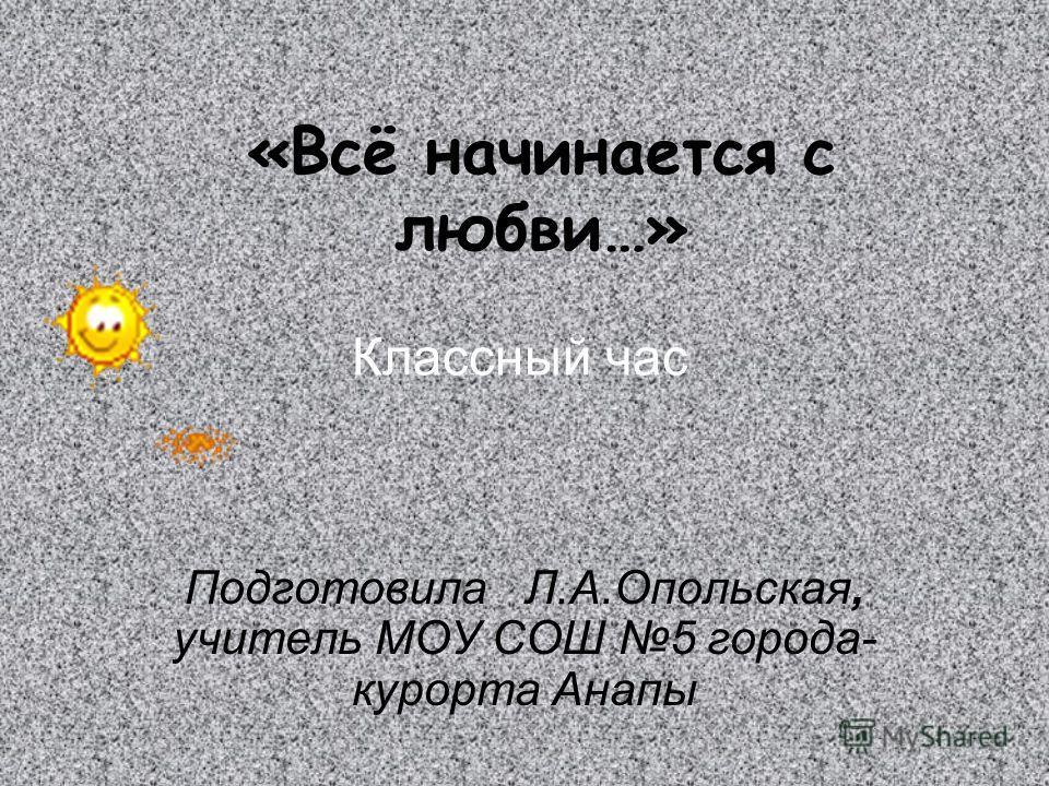«Всё начинается с любви…» Подготовила Л.А.Опольская, учитель МОУ СОШ 5 города- курорта Анапы Классный час