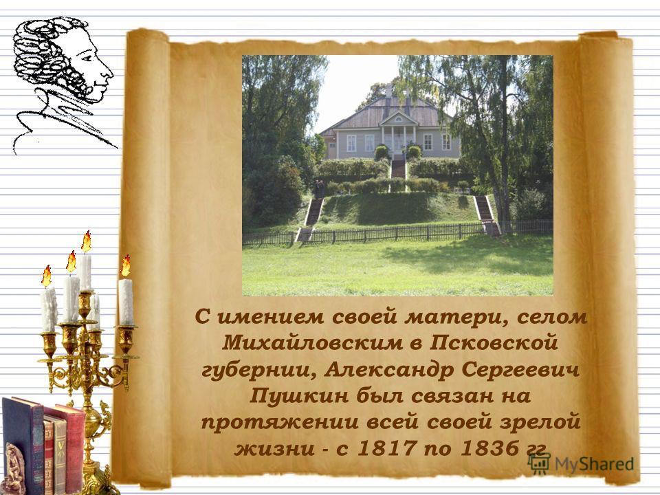 С имением своей матери, селом Михайловским в Псковской губернии, Александр Сергеевич Пушкин был связан на протяжении всей своей зрелой жизни - с 1817 по 1836 гг