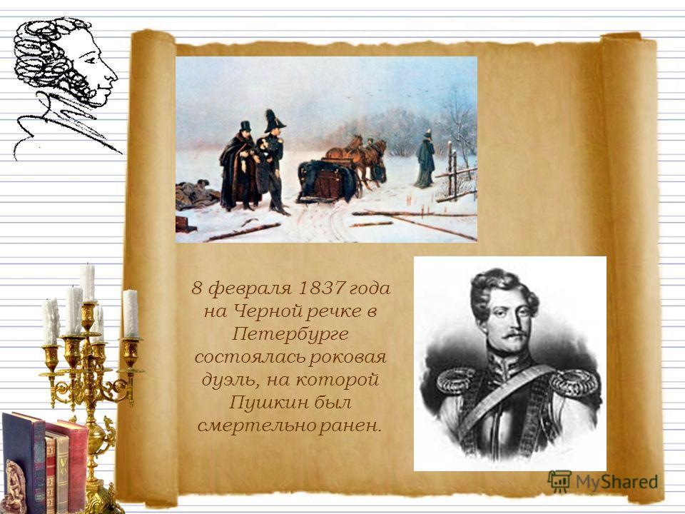 8 февраля 1837 года на Черной речке в Петербурге состоялась роковая дуэль, на которой Пушкин был смертельно ранен.