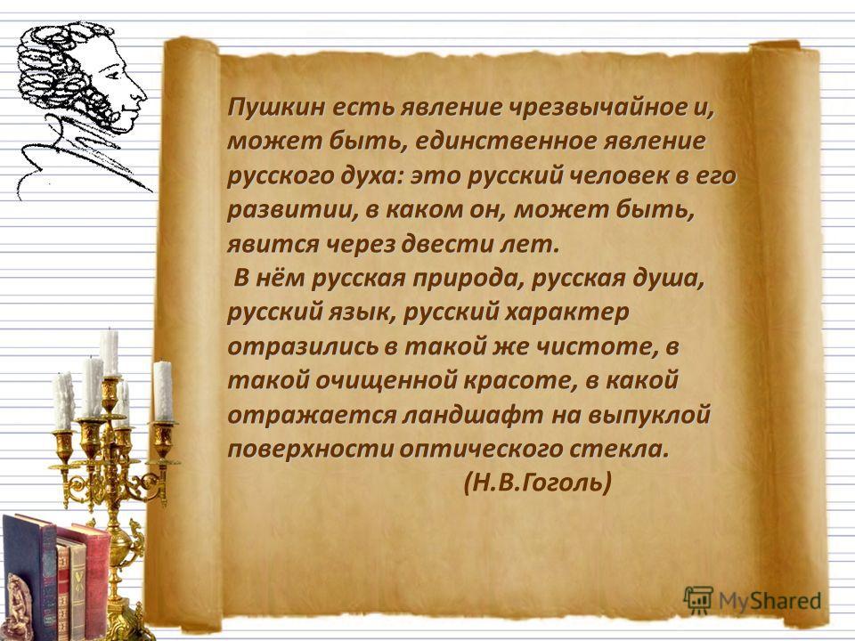 Пушкин есть явление чрезвычайное и, может быть, единственное явление русского духа: это русский человек в его развитии, в каком он, может быть, явится через двести лет. В нём русская природа, русская душа, русский язык, русский характер отразились в
