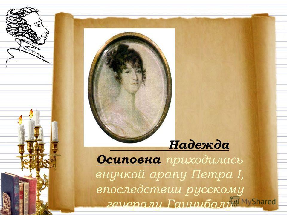 Надежда Осиповна приходилась внучкой арапу Петра I, впоследствии русскому генералу Ганнибалу