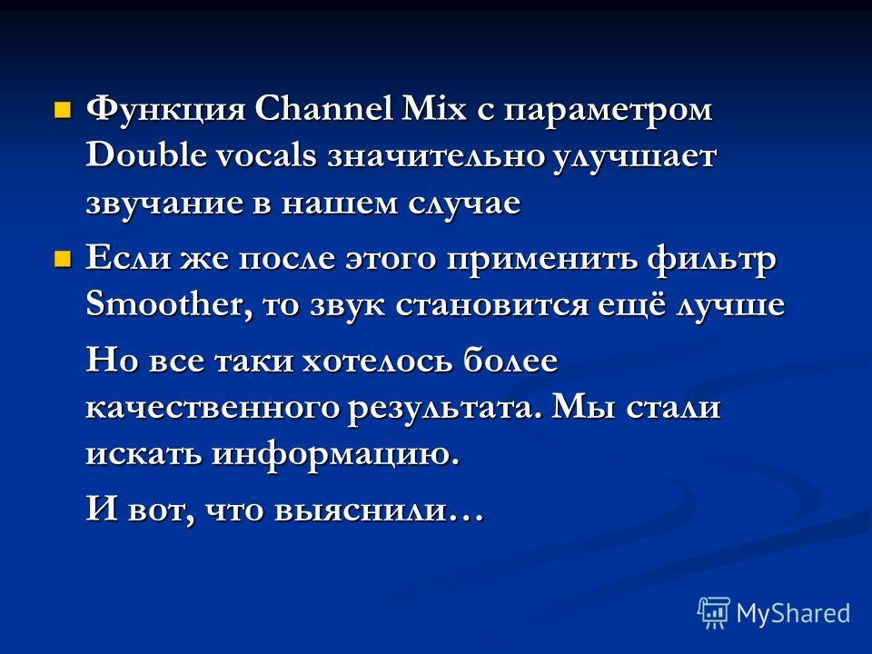 Функция Channel Mix с параметром Double vocals значительно улучшает звучание в нашем случае Функция Channel Mix с параметром Double vocals значительно улучшает звучание в нашем случае Если же после этого применить фильтр Smoother, то звук становится