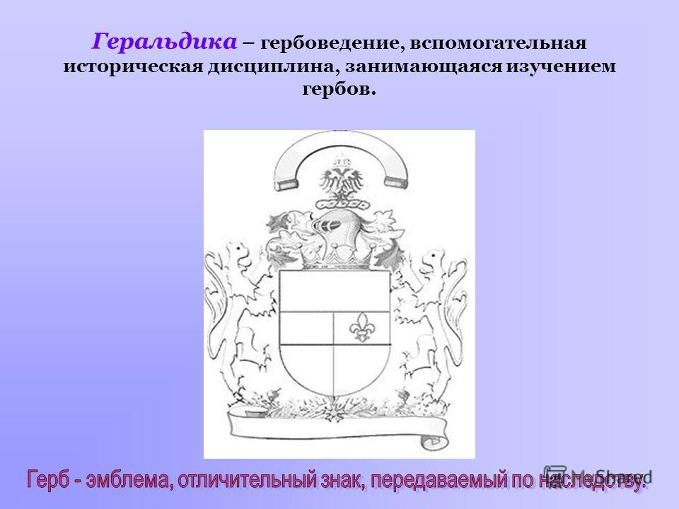 Геральдика – гербоведение, вспомогательная историческая дисциплина, занимающаяся изучением гербов.
