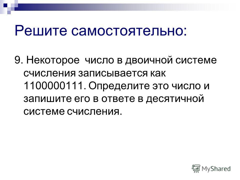Решите самостоятельно: 9. Некоторое число в двоичной системе счисления записывается как 1100000111. Определите это число и запишите его в ответе в десятичной системе счисления.