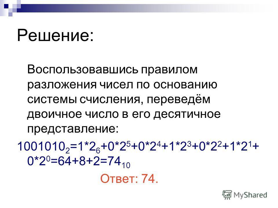 Решение: Воспользовавшись правилом разложения чисел по основанию системы счисления, переведём двоичное число в его десятичное представление: 1001010 2 =1*2 6 +0*2 5 +0*2 4 +1*2 3 +0*2 2 +1*2 1 + 0*2 0 =64+8+2=74 10 Ответ: 74.