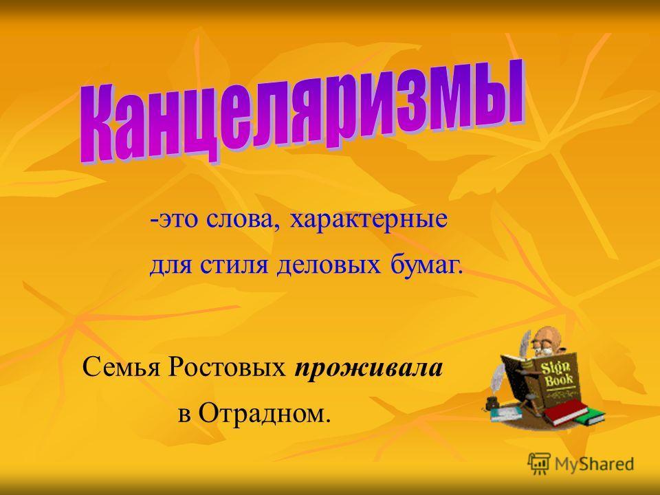 -это слова, характерные для стиля деловых бумаг. Семья Ростовых проживала в Отрадном.