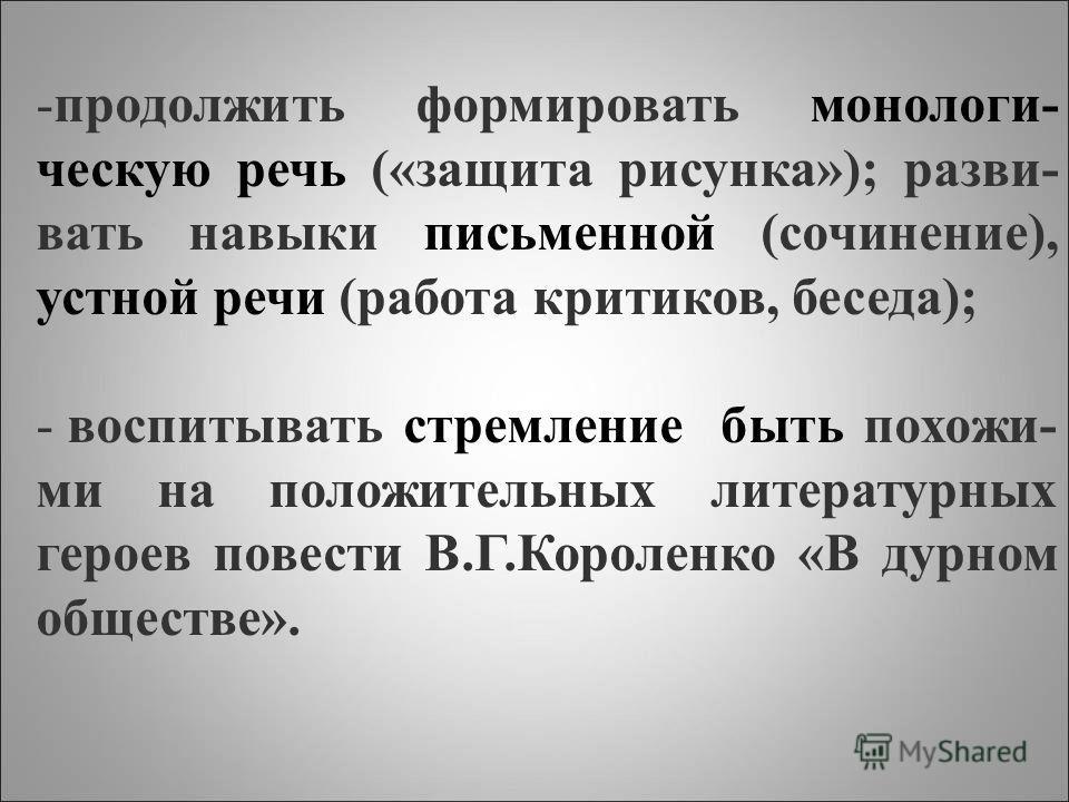 -продолжить формировать монологи- ческую речь («защита рисунка»); разви- вать навыки письменной (сочинение), устной речи (работа критиков, беседа); - воспитывать стремление быть похожи- ми на положительных литературных героев повести В.Г.Короленко «В