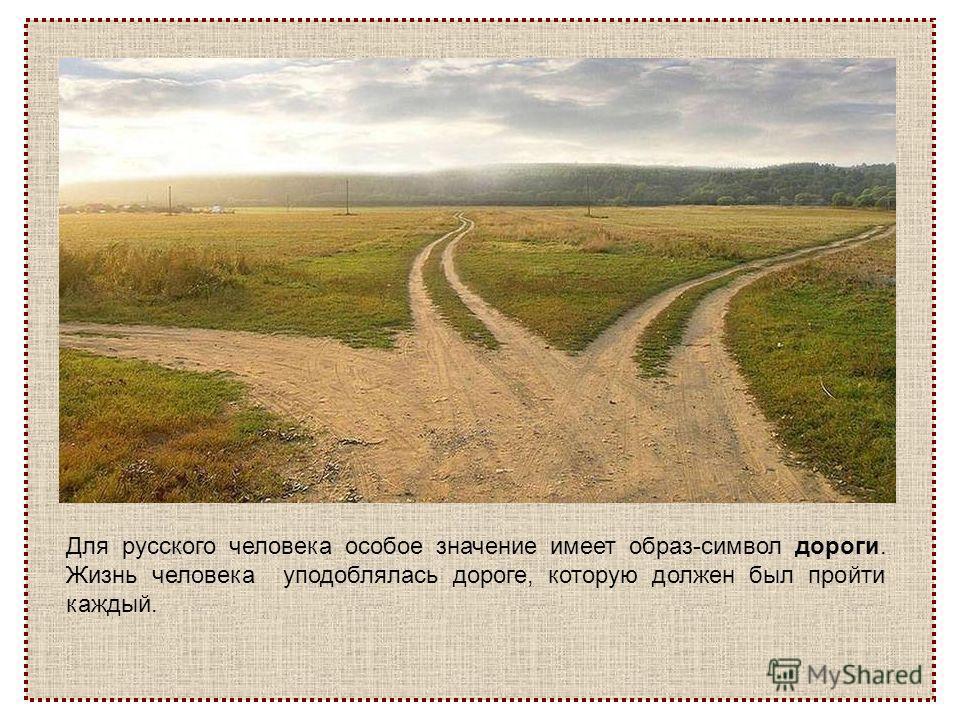 Для русского человека особое значение имеет образ-символ дороги. Жизнь человека уподоблялась дороге, которую должен был пройти каждый.