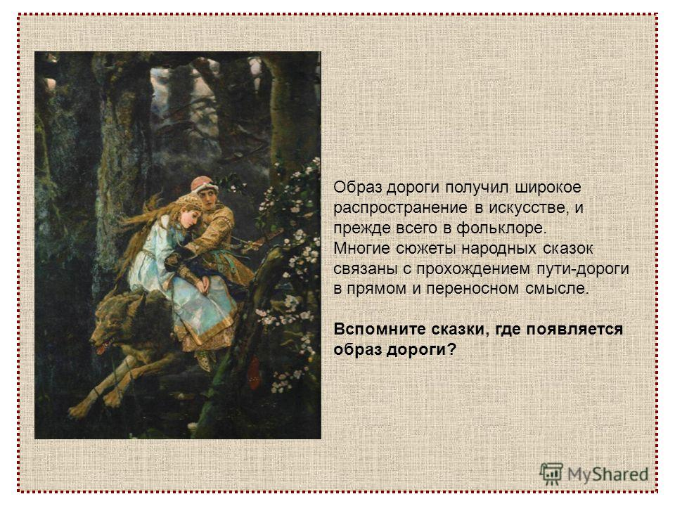 Образ дороги получил широкое распространение в искусстве, и прежде всего в фольклоре. Многие сюжеты народных сказок связаны с прохождением пути-дороги в прямом и переносном смысле. Вспомните сказки, где появляется образ дороги?