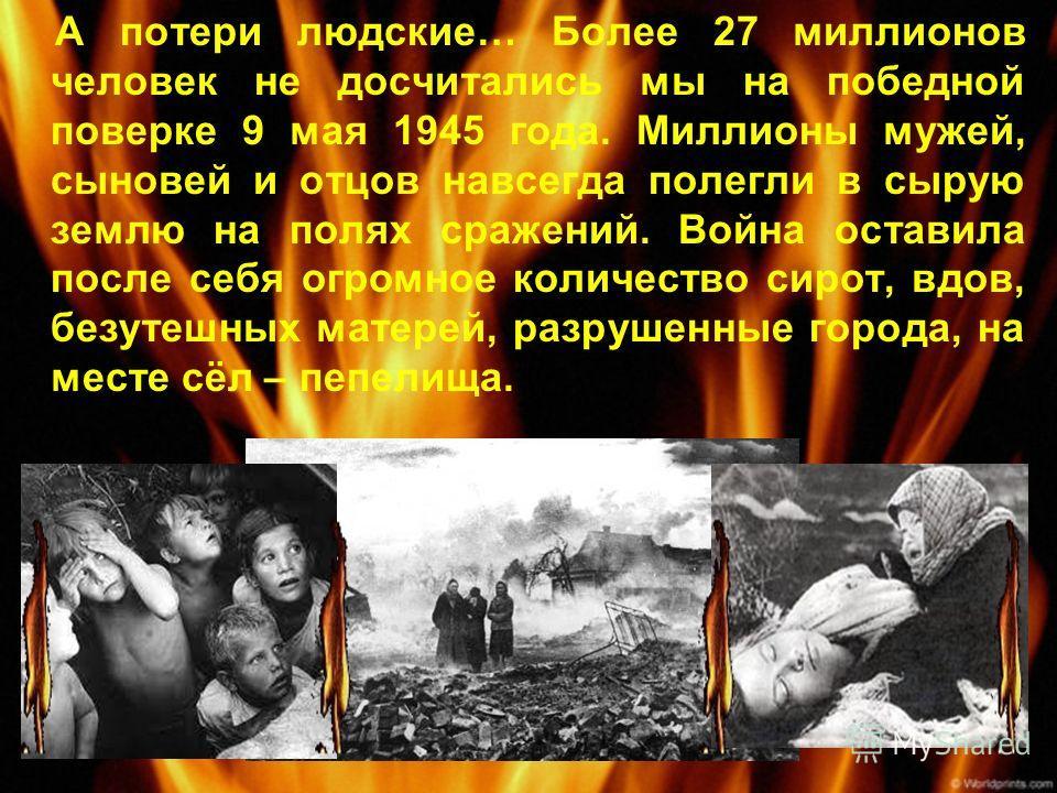 А потери людские… Более 27 миллионов человек не досчитались мы на победной поверке 9 мая 1945 года. Миллионы мужей, сыновей и отцов навсегда полегли в сырую землю на полях сражений. Война оставила после себя огромное количество сирот, вдов, безутешны