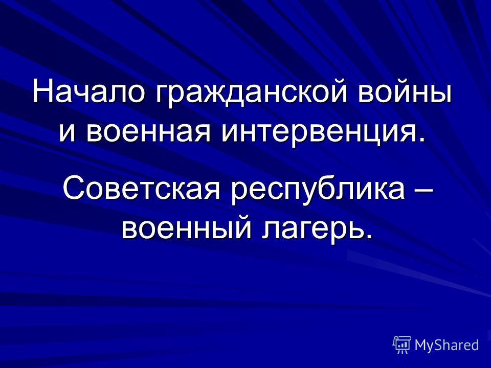Начало гражданской войны и военная интервенция. Советская республика – военный лагерь.