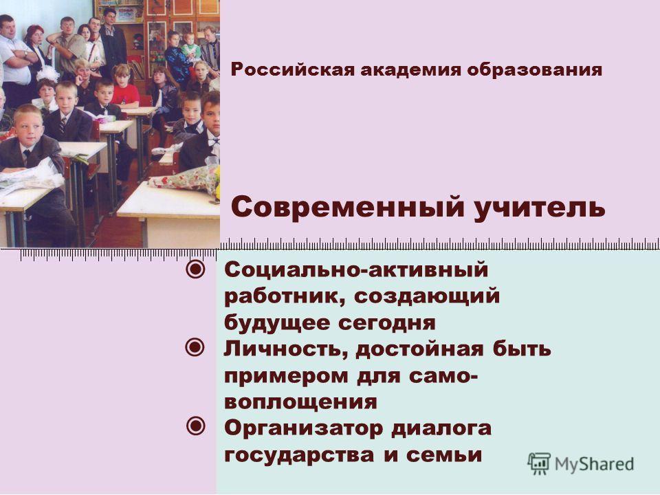 Российская академия образования Современный учитель Социально-активный работник, создающий будущее сегодня Личность, достойная быть примером для само- воплощения Организатор диалога государства и семьи
