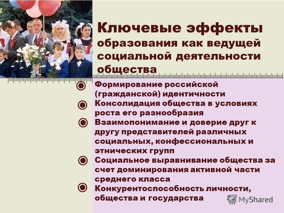 3 Ключевые эффекты образования как ведущей социальной деятельности общества Формирование российской (гражданской) идентичности Консолидация общества в условиях роста его разнообразия Взаимопонимание и доверие друг к другу представителей различных соц