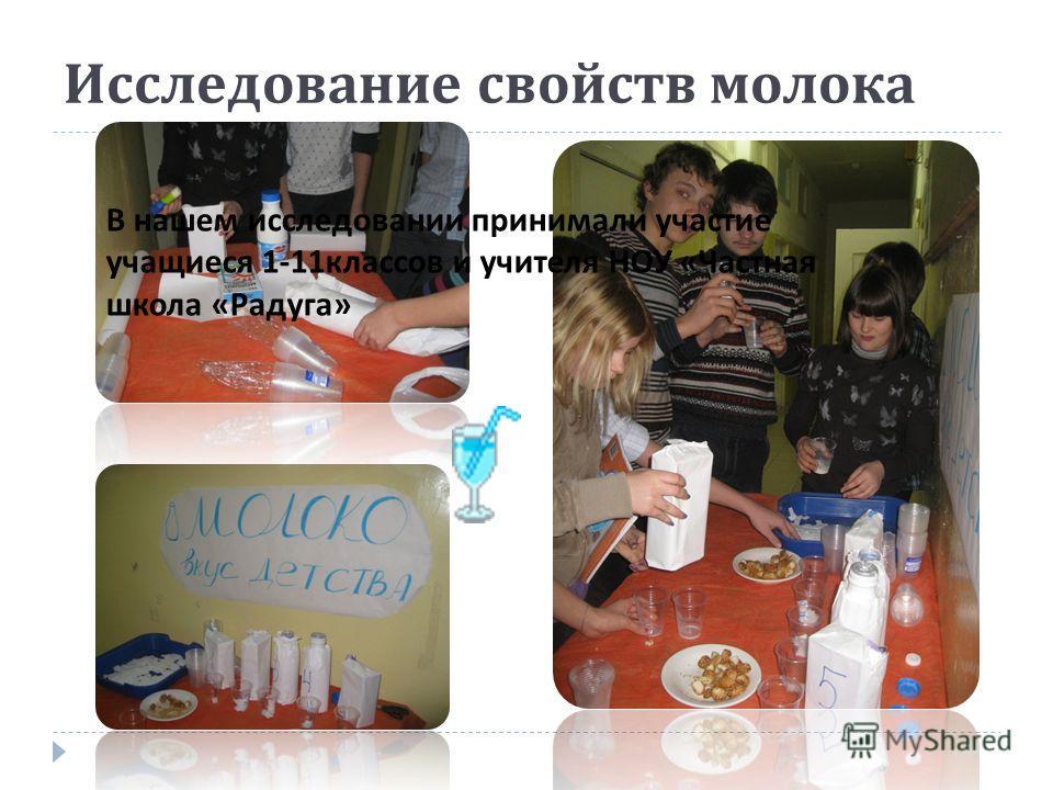Исследование свойств молока В нашем исследовании принимали участие учащиеся 1-11классов и учителя НОУ «Частная школа «Радуга»