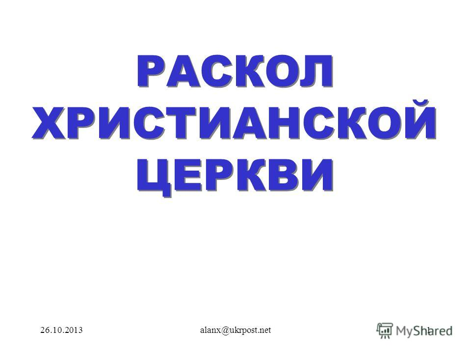 26.10.2013alanx@ukrpost.net1 РАСКОЛ ХРИСТИАНСКОЙ ЦЕРКВИ РАСКОЛ ХРИСТИАНСКОЙ ЦЕРКВИ